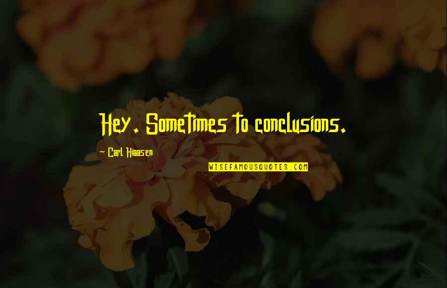 Hiaasen Quotes By Carl Hiaasen: Hey. Sometimes to conclusions.
