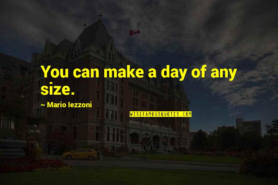 Hiaasen Quotes By Mario Iezzoni: You can make a day of any size.