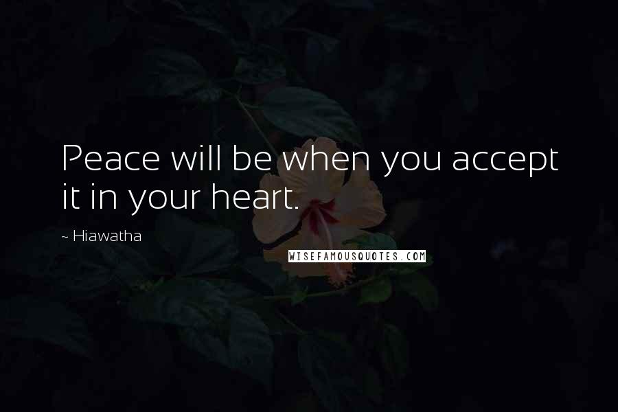 Hiawatha quotes: Peace will be when you accept it in your heart.