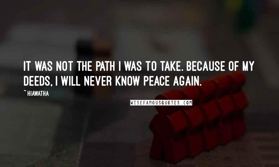 Hiawatha quotes: It was not the path I was to take. Because of my deeds, I will never know peace again.