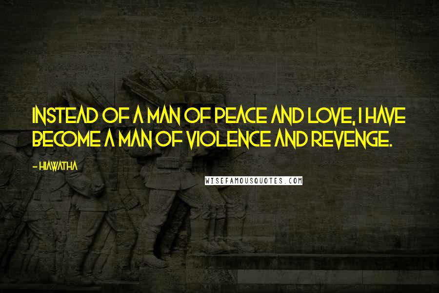Hiawatha quotes: Instead of a man of peace and love, I have become a man of violence and revenge.