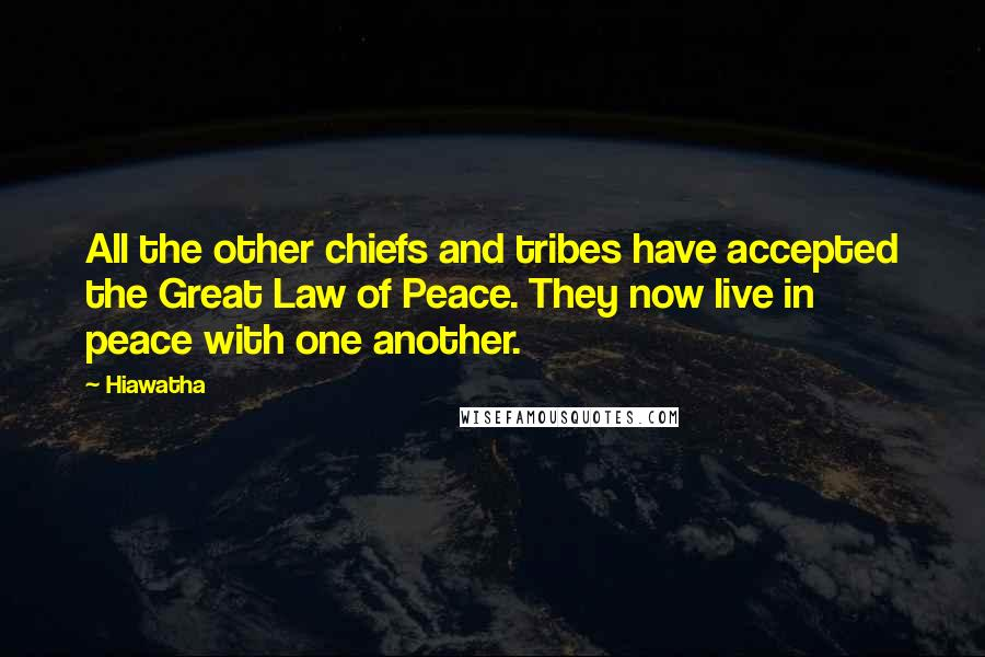 Hiawatha quotes: All the other chiefs and tribes have accepted the Great Law of Peace. They now live in peace with one another.