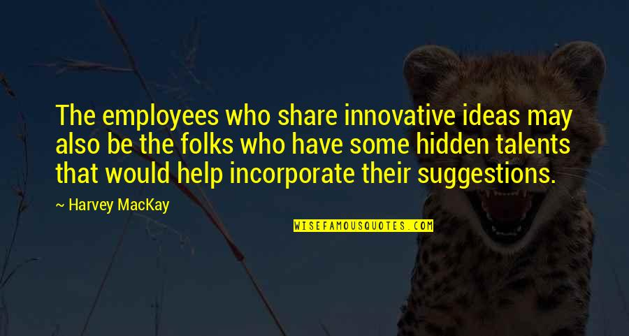 Hidden Talents Quotes By Harvey MacKay: The employees who share innovative ideas may also
