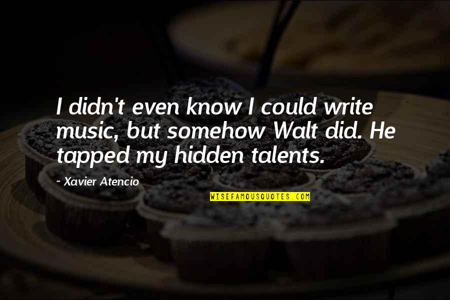 Hidden Talents Quotes By Xavier Atencio: I didn't even know I could write music,