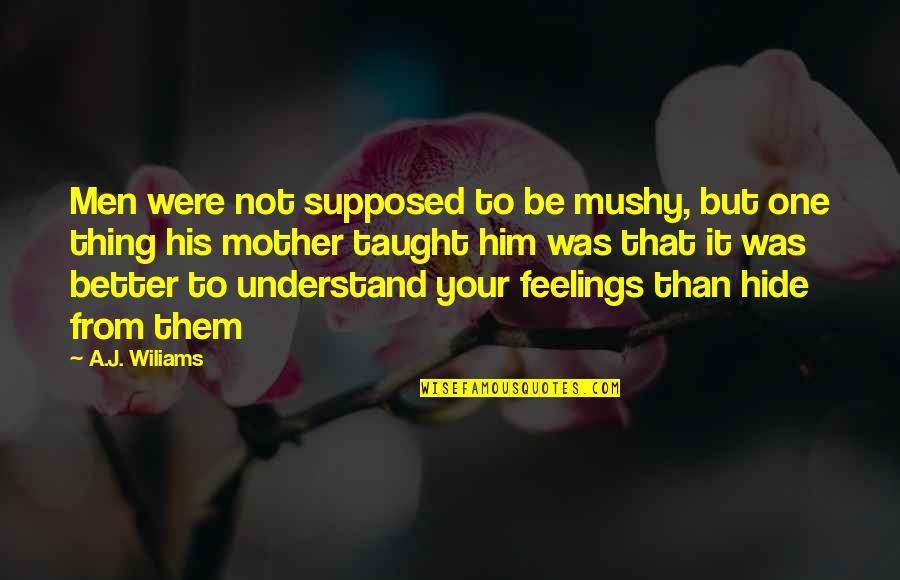 Hide Feelings Love Quotes By A.J. Wiliams: Men were not supposed to be mushy, but
