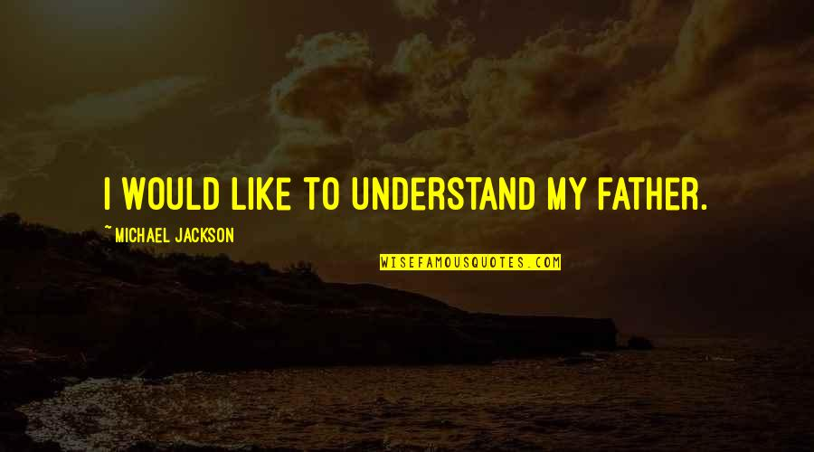 Hide Feelings Love Quotes By Michael Jackson: I would like to understand my father.
