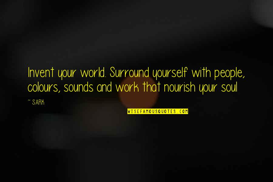 Hide Feelings Love Quotes By SARK: Invent your world. Surround yourself with people, colours,