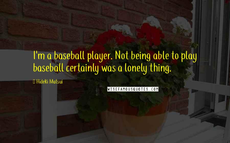 Hideki Matsui quotes: I'm a baseball player. Not being able to play baseball certainly was a lonely thing.