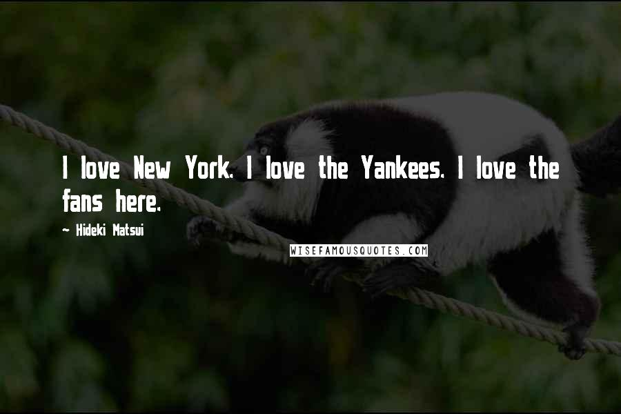 Hideki Matsui quotes: I love New York. I love the Yankees. I love the fans here.
