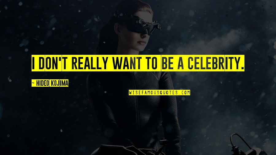 Hideo Kojima Quotes By Hideo Kojima: I don't really want to be a celebrity.