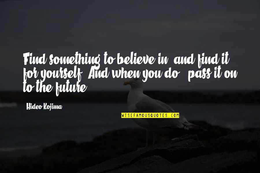 Hideo Kojima Quotes By Hideo Kojima: Find something to believe in, and find it