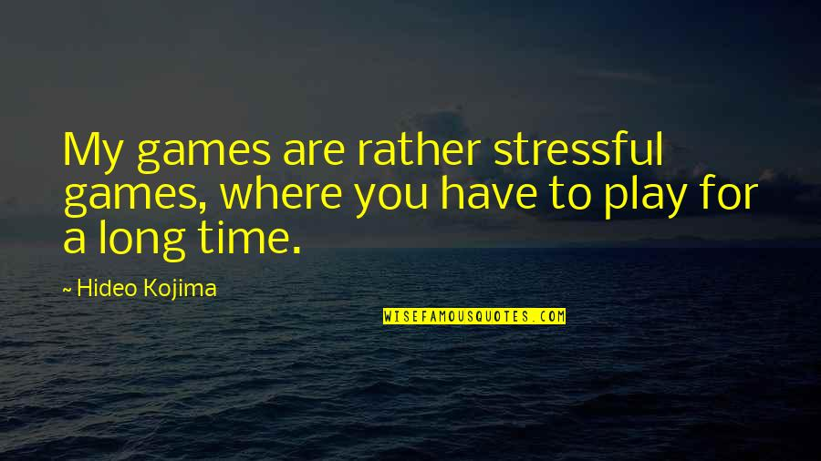 Hideo Kojima Quotes By Hideo Kojima: My games are rather stressful games, where you