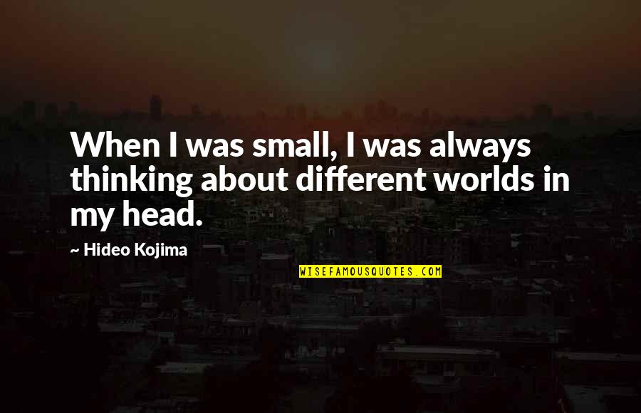 Hideo Kojima Quotes By Hideo Kojima: When I was small, I was always thinking