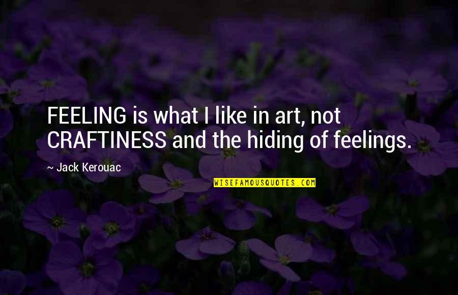 Hiding Feelings Quotes By Jack Kerouac: FEELING is what I like in art, not