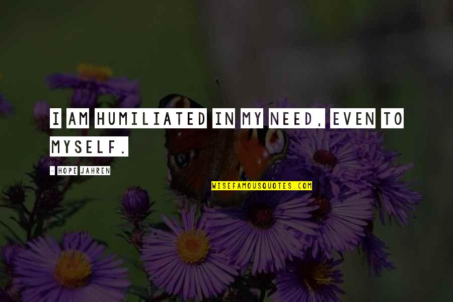 Hiding The True Feelings Quotes By Hope Jahren: I am humiliated in my need, even to
