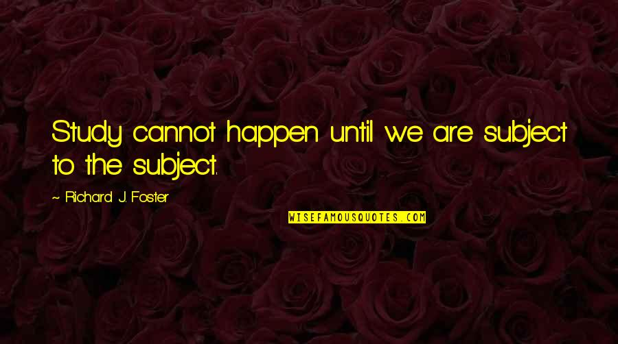Hiding The True Feelings Quotes By Richard J. Foster: Study cannot happen until we are subject to