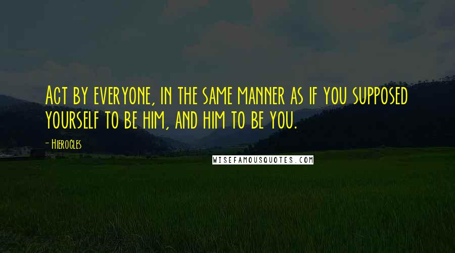 Hierocles quotes: Act by everyone, in the same manner as if you supposed yourself to be him, and him to be you.