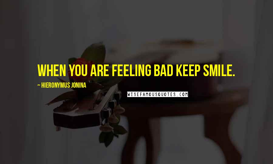 Hieronymus Jonina quotes: When you are feeling bad keep smile.