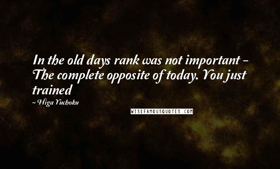 Higa Yuchoku quotes: In the old days rank was not important - The complete opposite of today. You just trained