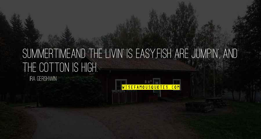 High Cotton Quotes By Ira Gershwin: SummertimeAnd the livin' is easy,Fish are jumpin', and