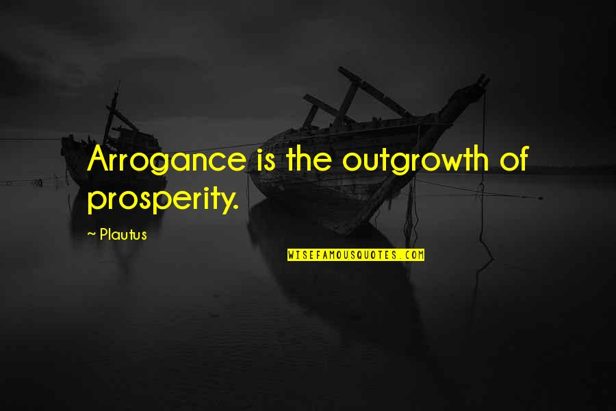 High Cotton Quotes By Plautus: Arrogance is the outgrowth of prosperity.