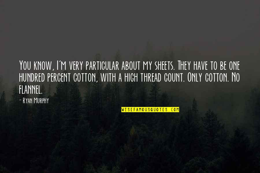 High Cotton Quotes By Ryan Murphy: You know, I'm very particular about my sheets.