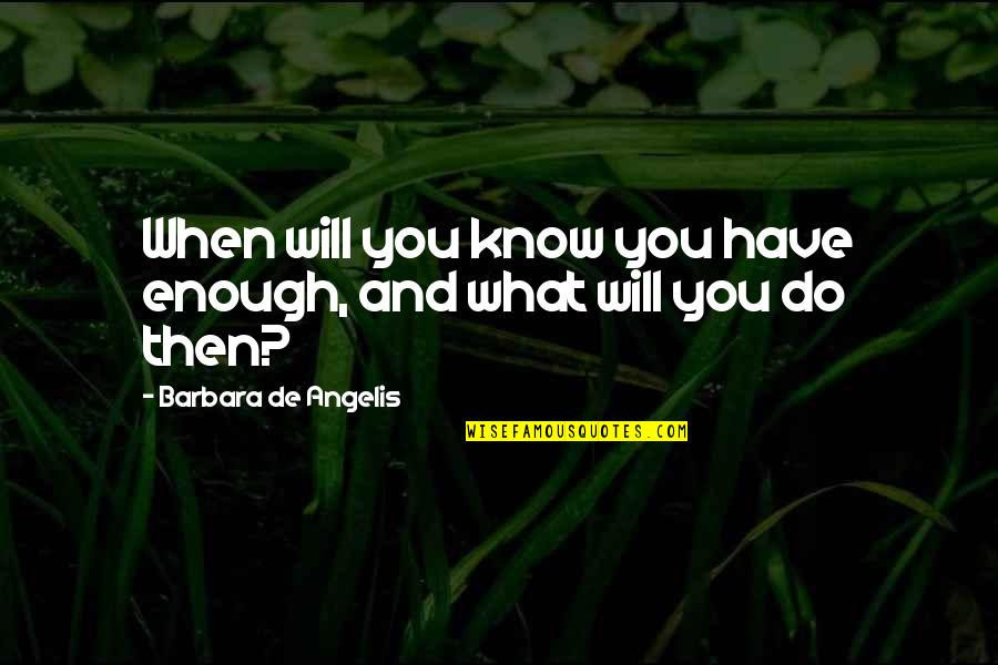 High Expectations Disappointment Quotes By Barbara De Angelis: When will you know you have enough, and