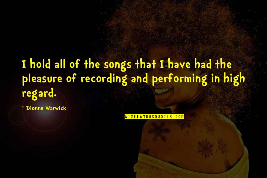 High Regard Quotes By Dionne Warwick: I hold all of the songs that I