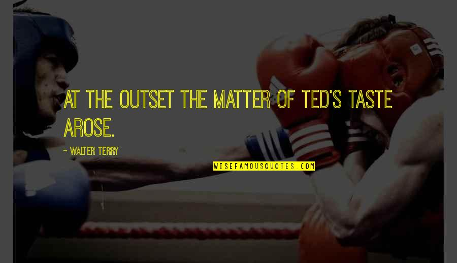 High Regard Quotes By Walter Terry: At the outset the matter of Ted's taste