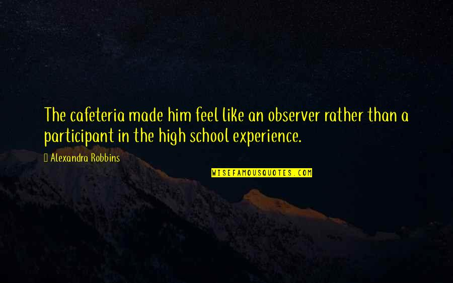 High School Is Like Quotes By Alexandra Robbins: The cafeteria made him feel like an observer
