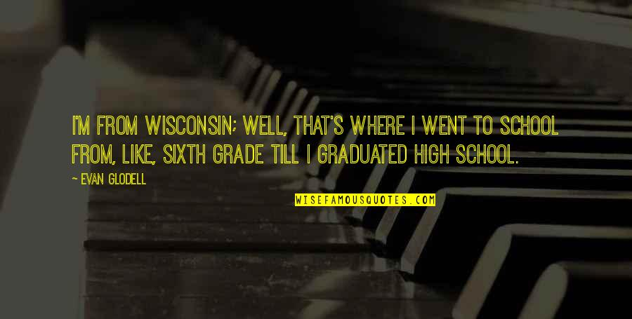 High School Is Like Quotes By Evan Glodell: I'm from Wisconsin; well, that's where I went