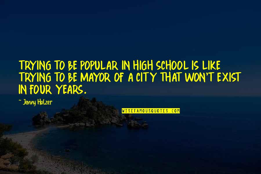High School Is Like Quotes By Jenny Holzer: TRYING TO BE POPULAR IN HIGH SCHOOL IS