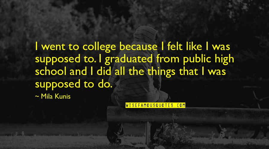 High School Is Like Quotes By Mila Kunis: I went to college because I felt like