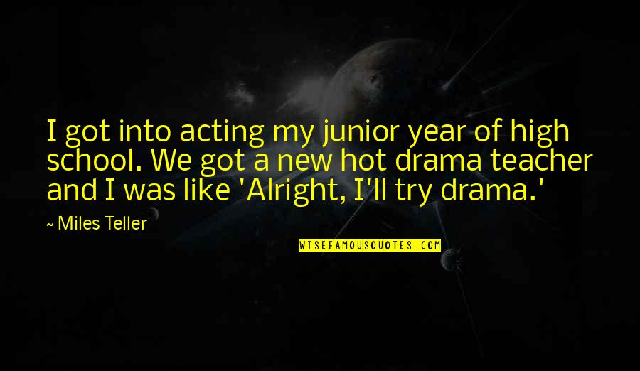 High School Is Like Quotes By Miles Teller: I got into acting my junior year of