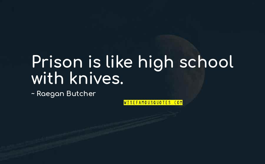 High School Is Like Quotes By Raegan Butcher: Prison is like high school with knives.
