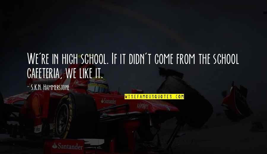 High School Is Like Quotes By S.K.N. Hammerstone: We're in high school. If it didn't come