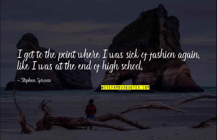 High School Is Like Quotes By Stephen Sprouse: I got to the point where I was