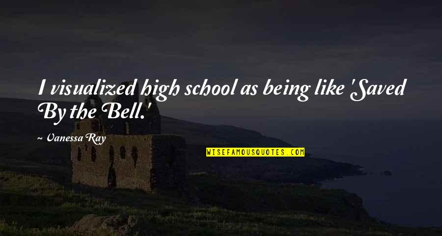High School Is Like Quotes By Vanessa Ray: I visualized high school as being like 'Saved