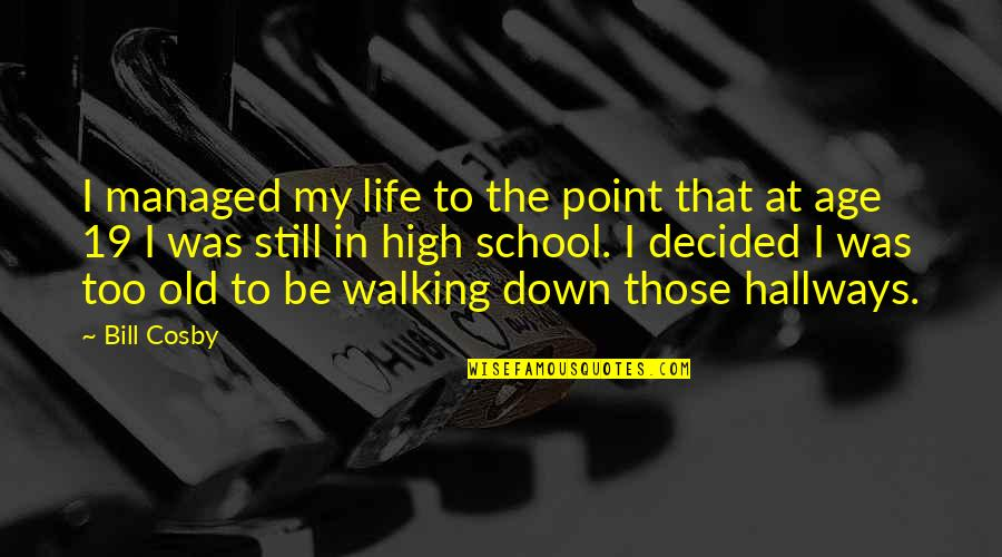 High School Life Quotes By Bill Cosby: I managed my life to the point that