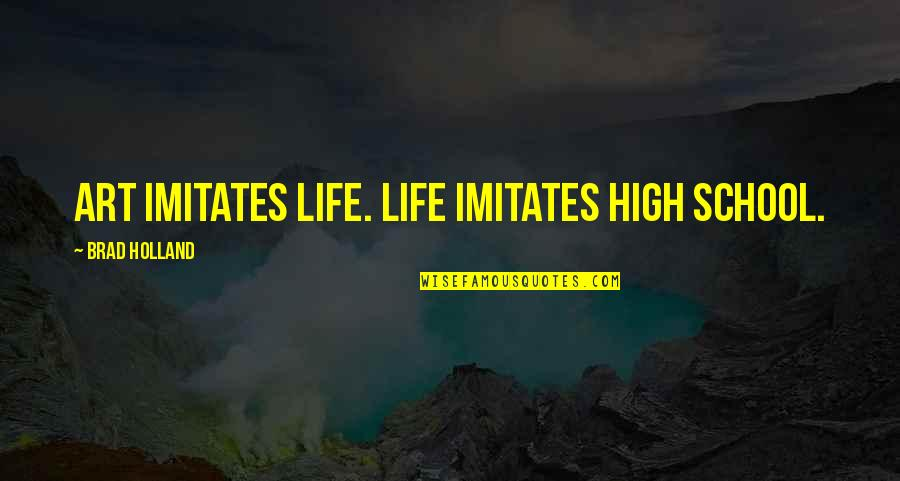 High School Life Quotes By Brad Holland: Art imitates life. Life imitates high school.