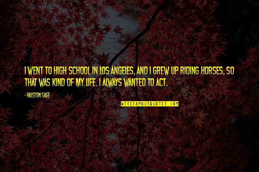 High School Life Quotes By Halston Sage: I went to high school in Los Angeles,
