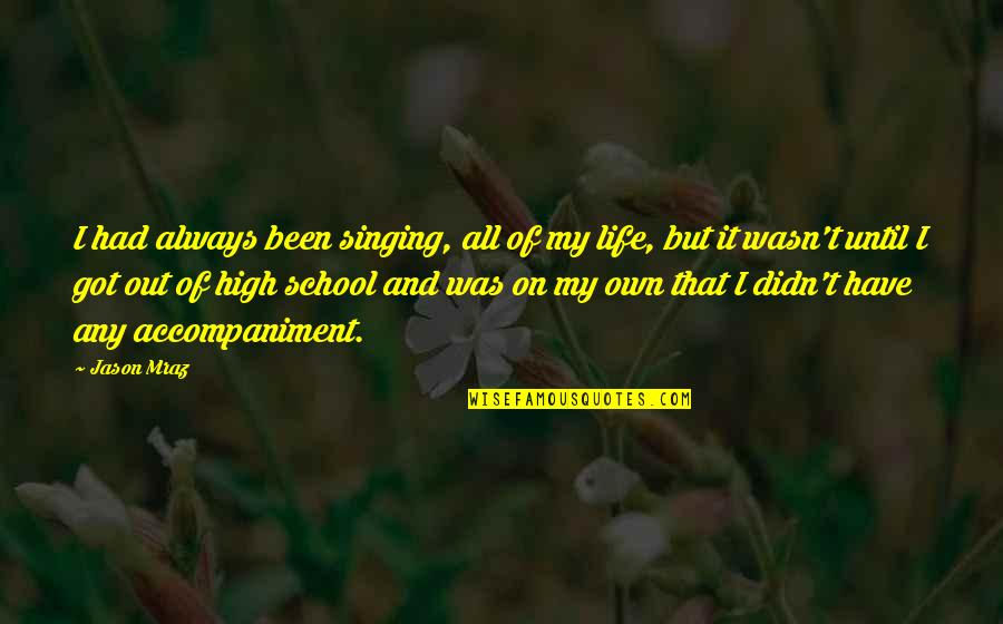 High School Life Quotes By Jason Mraz: I had always been singing, all of my