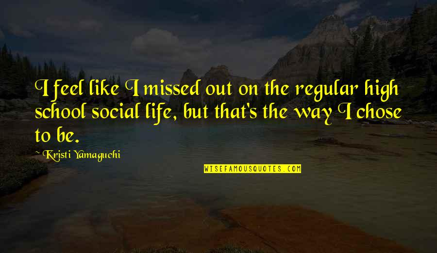 High School Life Quotes By Kristi Yamaguchi: I feel like I missed out on the