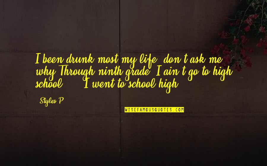 High School Life Quotes By Styles P: I been drunk most my life, don't ask