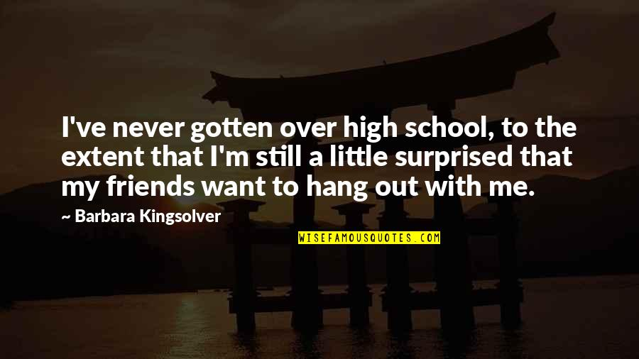 High School Quotes By Barbara Kingsolver: I've never gotten over high school, to the