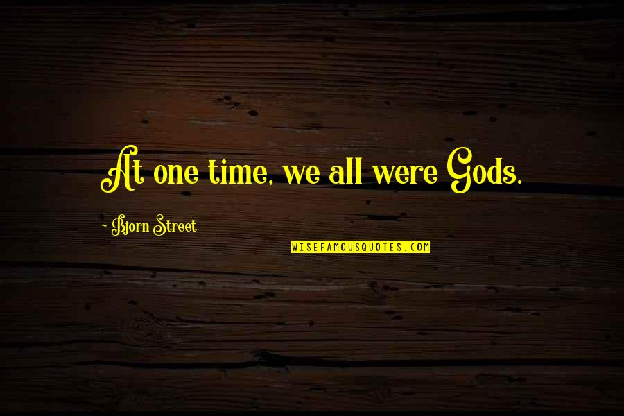 High School Quotes By Bjorn Street: At one time, we all were Gods.