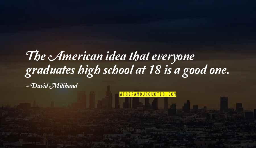 High School Quotes By David Miliband: The American idea that everyone graduates high school