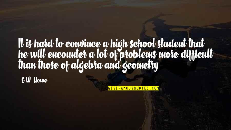 High School Quotes By E.W. Howe: It is hard to convince a high-school student