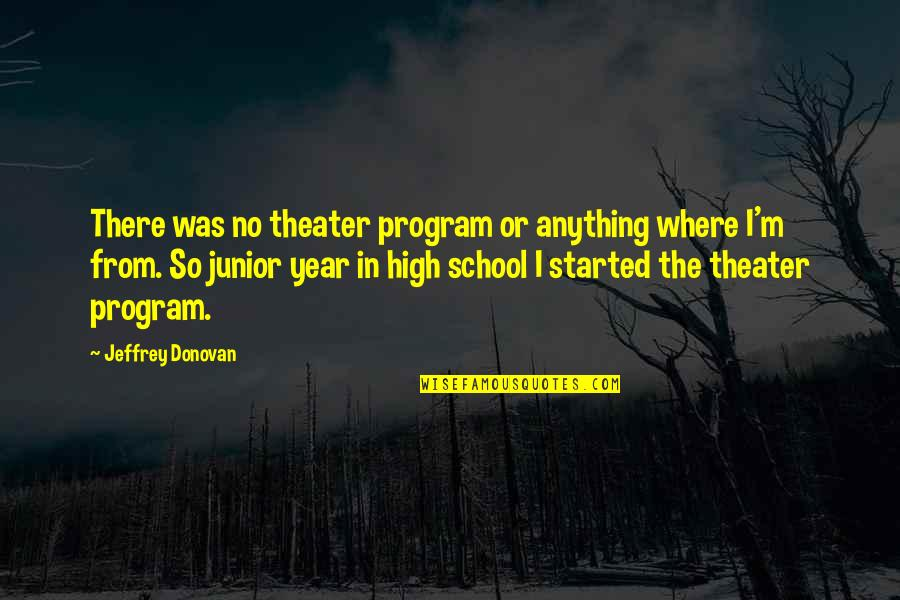 High School Quotes By Jeffrey Donovan: There was no theater program or anything where