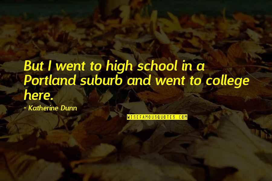 High School Quotes By Katherine Dunn: But I went to high school in a